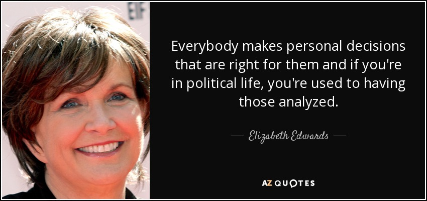 Everybody makes personal decisions that are right for them and if you're in political life, you're used to having those analyzed. - Elizabeth Edwards