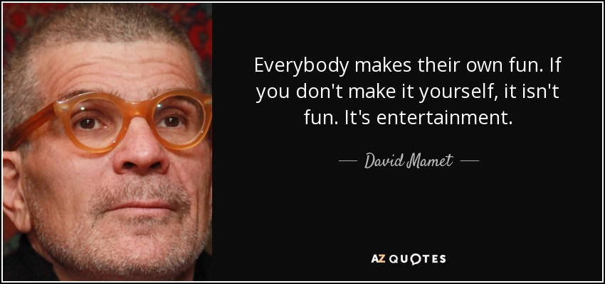 Everybody makes their own fun. If you don't make it yourself, it isn't fun. It's entertainment. - David Mamet