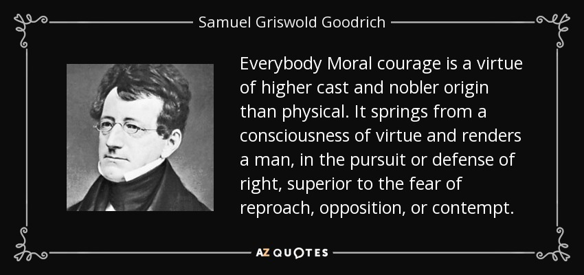 Everybody Moral courage is a virtue of higher cast and nobler origin than physical. It springs from a consciousness of virtue and renders a man, in the pursuit or defense of right, superior to the fear of reproach, opposition, or contempt. - Samuel Griswold Goodrich