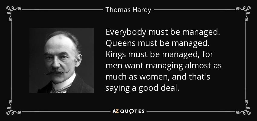 Everybody must be managed. Queens must be managed. Kings must be managed, for men want managing almost as much as women, and that's saying a good deal. - Thomas Hardy