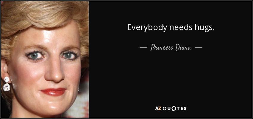 Everybody needs hugs. - Princess Diana