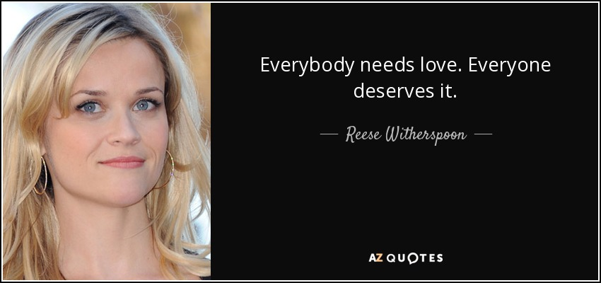 Everybody needs love. Everyone deserves it. - Reese Witherspoon