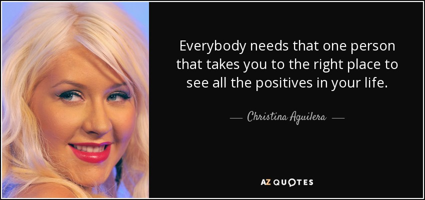 Everybody needs that one person that takes you to the right place to see all the positives in your life. - Christina Aguilera