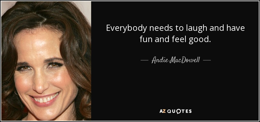 Everybody needs to laugh and have fun and feel good. - Andie MacDowell