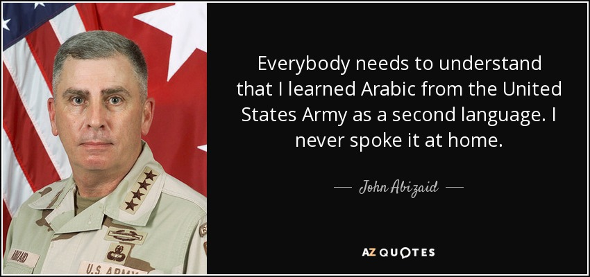 Everybody needs to understand that I learned Arabic from the United States Army as a second language. I never spoke it at home. - John Abizaid