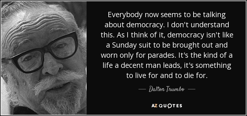 Everybody now seems to be talking about democracy. I don't understand this. As I think of it, democracy isn't like a Sunday suit to be brought out and worn only for parades. It's the kind of a life a decent man leads, it's something to live for and to die for. - Dalton Trumbo