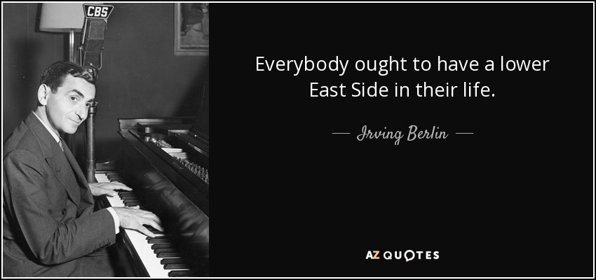 Everybody ought to have a lower East Side in their life. - Irving Berlin