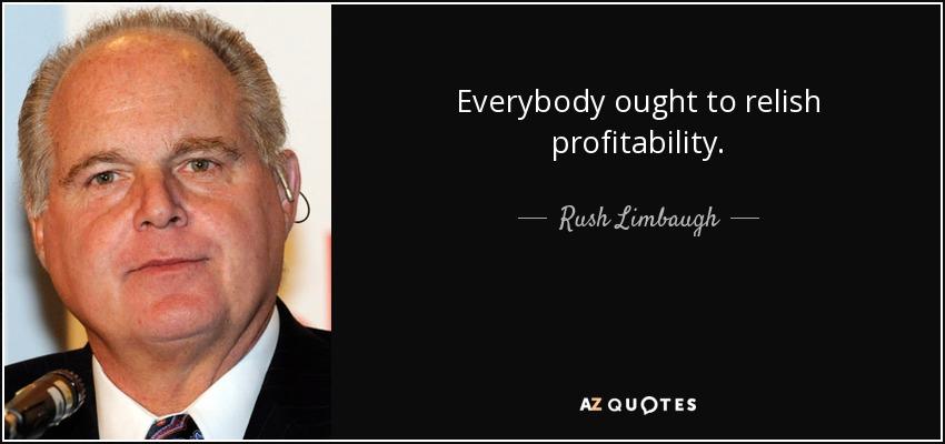 Everybody ought to relish profitability. - Rush Limbaugh