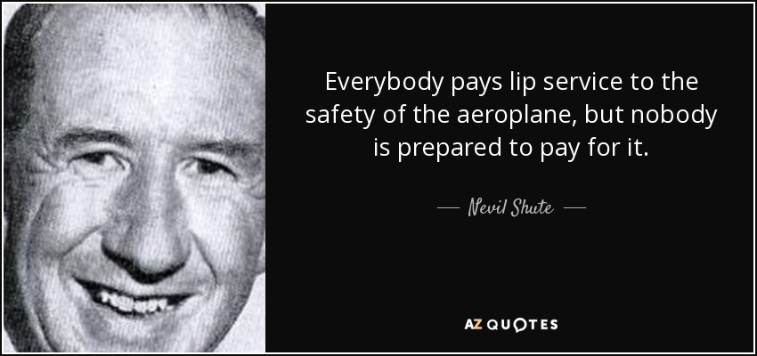 Everybody pays lip service to the safety of the aeroplane, but nobody is prepared to pay for it. - Nevil Shute