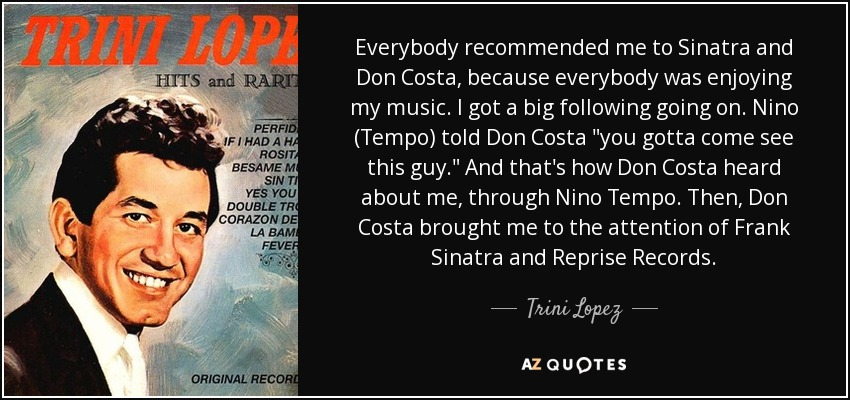 Everybody recommended me to Sinatra and Don Costa, because everybody was enjoying my music. I got a big following going on. Nino (Tempo) told Don Costa