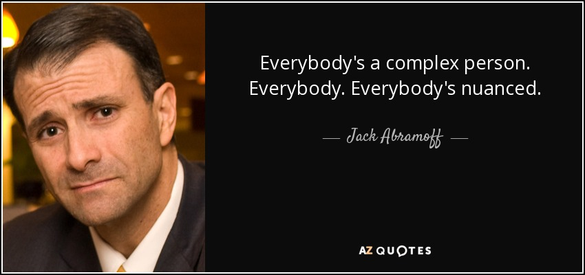 Everybody's a complex person. Everybody. Everybody's nuanced. - Jack Abramoff