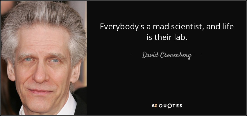 Everybody's a mad scientist, and life is their lab. - David Cronenberg