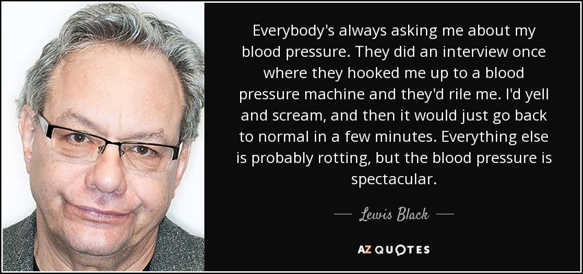 Everybody's always asking me about my blood pressure. They did an interview once where they hooked me up to a blood pressure machine and they'd rile me. I'd yell and scream, and then it would just go back to normal in a few minutes. Everything else is probably rotting, but the blood pressure is spectacular. - Lewis Black