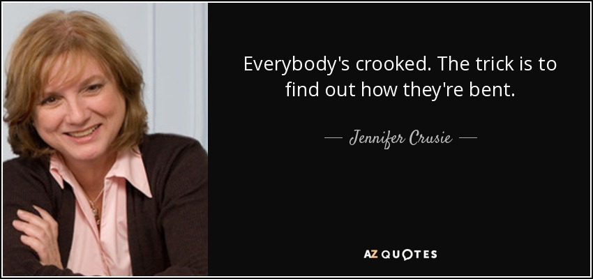 Everybody's crooked. The trick is to find out how they're bent. - Jennifer Crusie