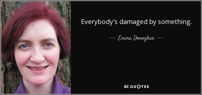Everybody's damaged by something. - Emma Donoghue