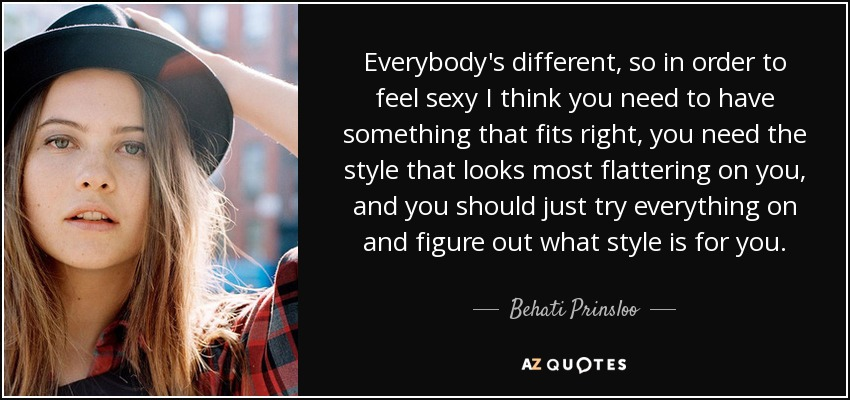 Everybody's different, so in order to feel sexy I think you need to have something that fits right, you need the style that looks most flattering on you, and you should just try everything on and figure out what style is for you. - Behati Prinsloo