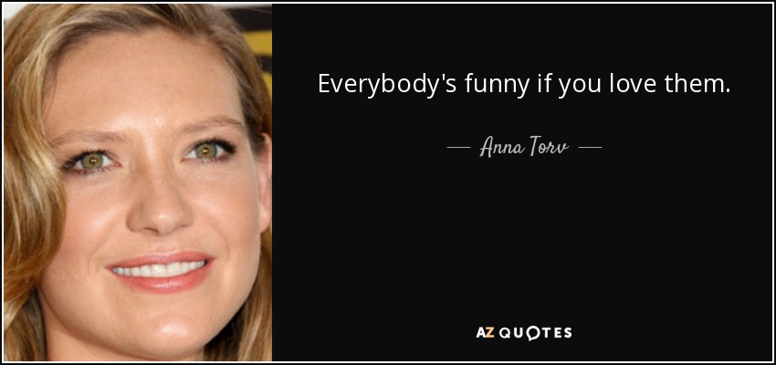 Everybody's funny if you love them. - Anna Torv