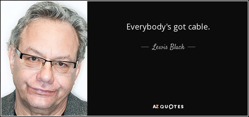 Everybody's got cable. - Lewis Black