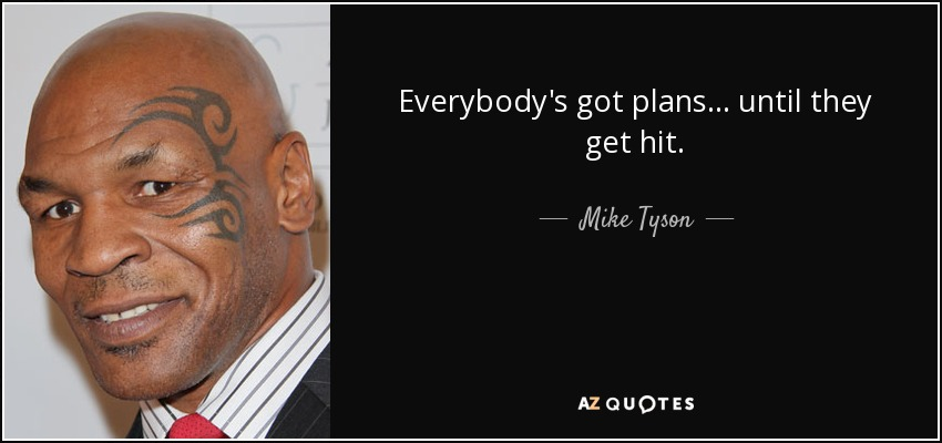 Everybody's got plans... until they get hit. - Mike Tyson