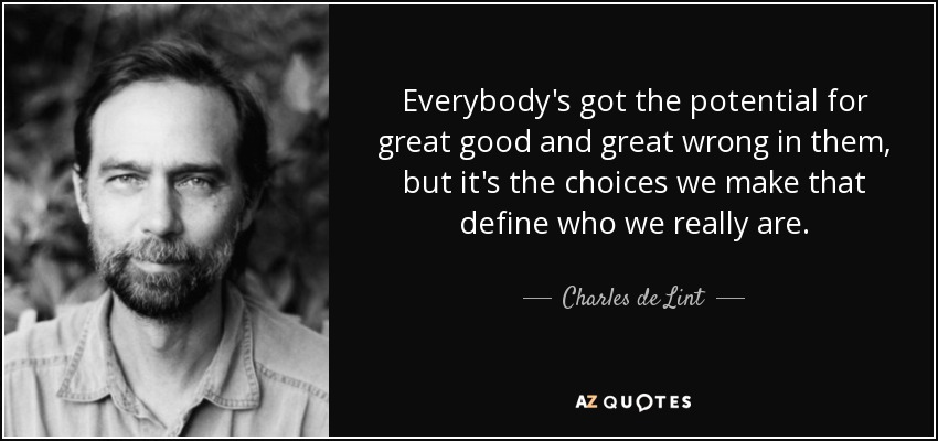 Everybody's got the potential for great good and great wrong in them, but it's the choices we make that define who we really are. - Charles de Lint