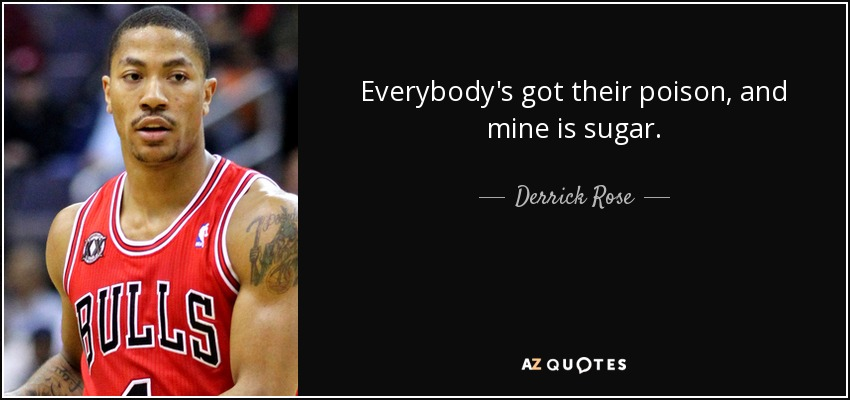 Everybody's got their poison, and mine is sugar. - Derrick Rose