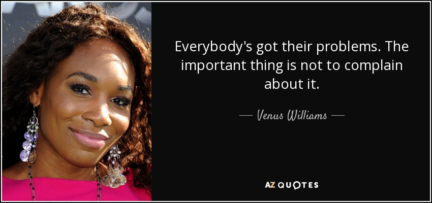 Everybody's got their problems. The important thing is not to complain about it. - Venus Williams