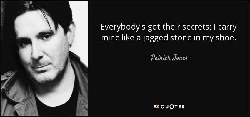 Everybody's got their secrets; I carry mine like a jagged stone in my shoe. - Patrick Jones