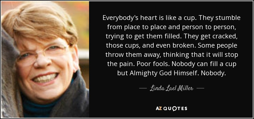 Everybody's heart is like a cup. They stumble from place to place and person to person, trying to get them filled. They get cracked, those cups, and even broken. Some people throw them away, thinking that it will stop the pain. Poor fools. Nobody can fill a cup but Almighty God Himself. Nobody. - Linda Lael Miller