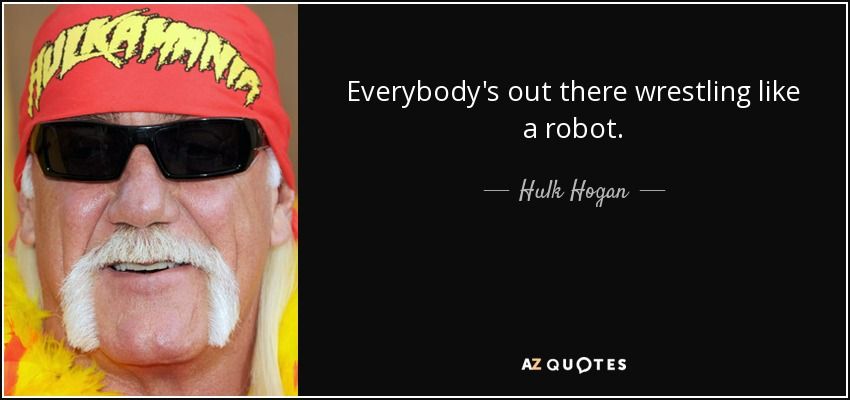 Everybody's out there wrestling like a robot. - Hulk Hogan