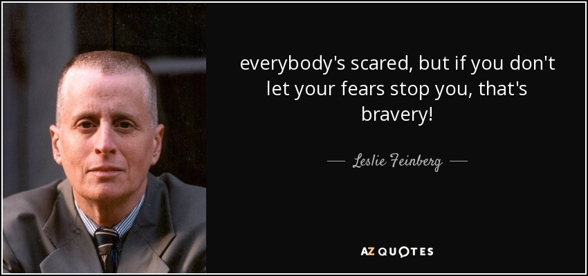 everybody's scared, but if you don't let your fears stop you, that's bravery! - Leslie Feinberg