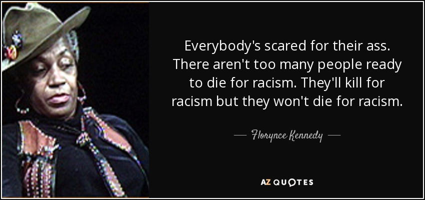 Everybody's scared for their ass. There aren't too many people ready to die for racism. They'll kill for racism but they won't die for racism. - Florynce Kennedy