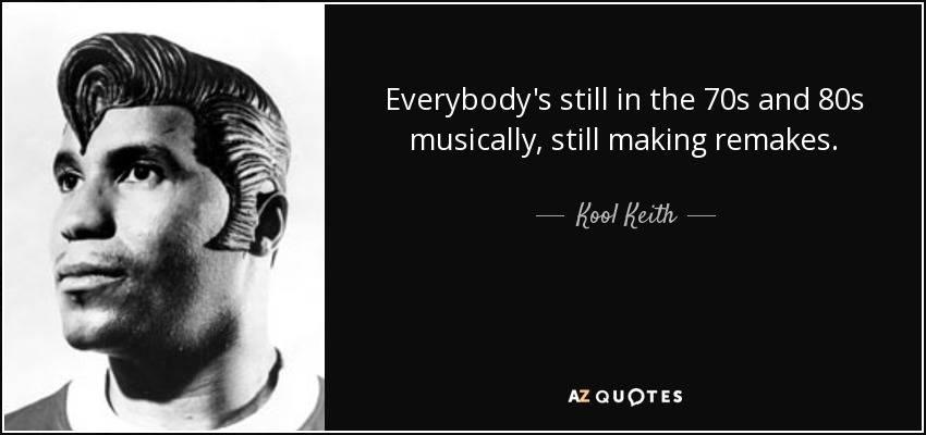 Everybody's still in the 70s and 80s musically, still making remakes. - Kool Keith