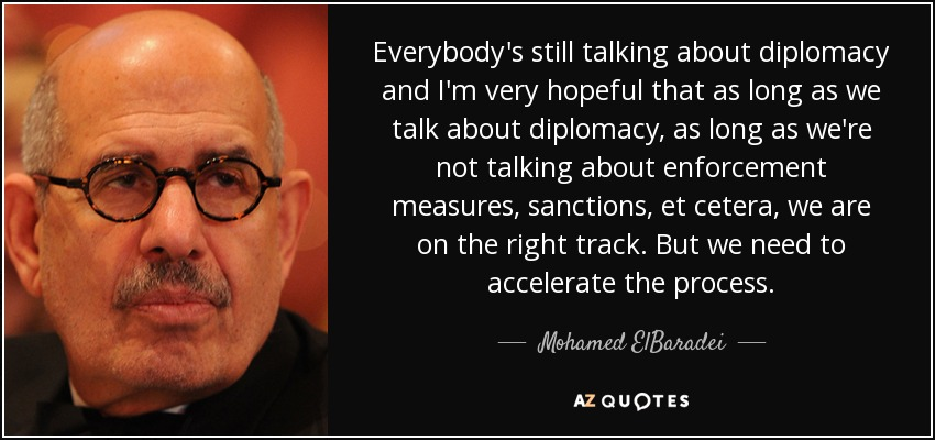 Everybody's still talking about diplomacy and I'm very hopeful that as long as we talk about diplomacy, as long as we're not talking about enforcement measures, sanctions, et cetera, we are on the right track. But we need to accelerate the process. - Mohamed ElBaradei