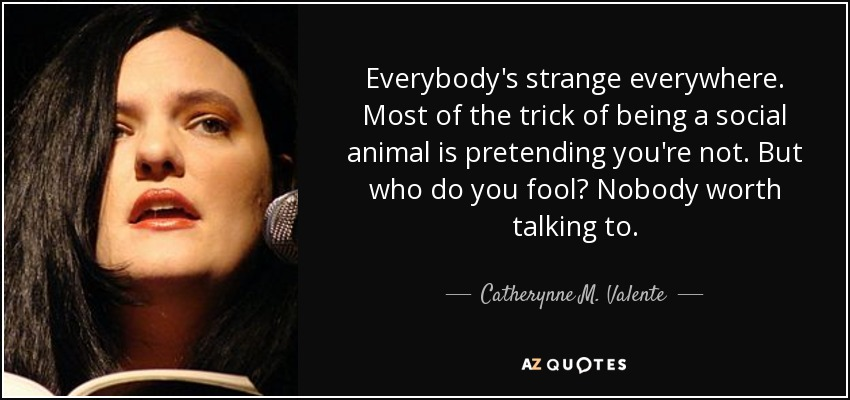Everybody's strange everywhere. Most of the trick of being a social animal is pretending you're not. But who do you fool? Nobody worth talking to. - Catherynne M. Valente
