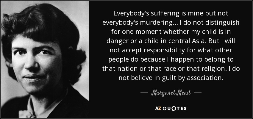 Everybody's suffering is mine but not everybody's murdering ... I do not distinguish for one moment whether my child is in danger or a child in central Asia. But I will not accept responsibility for what other people do because I happen to belong to that nation or that race or that religion. I do not believe in guilt by association. - Margaret Mead