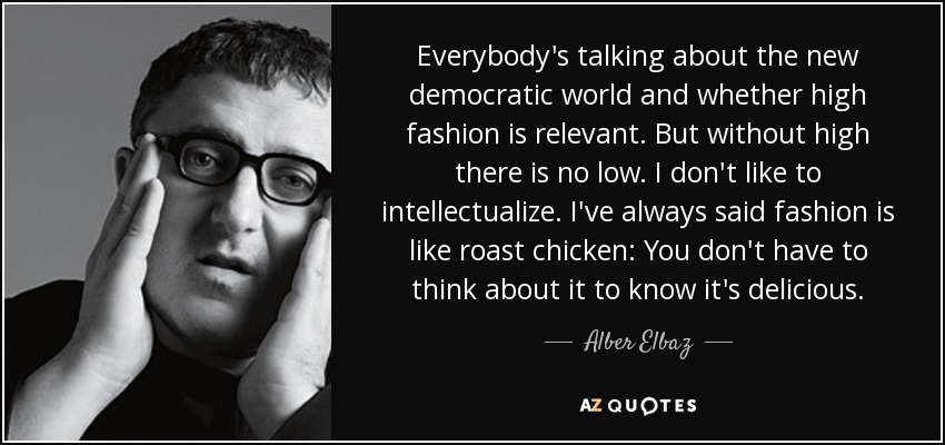 Everybody's talking about the new democratic world and whether high fashion is relevant. But without high there is no low. I don't like to intellectualize. I've always said fashion is like roast chicken: You don't have to think about it to know it's delicious. - Alber Elbaz
