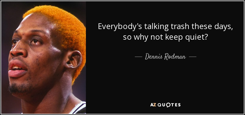 Everybody's talking trash these days, so why not keep quiet? - Dennis Rodman