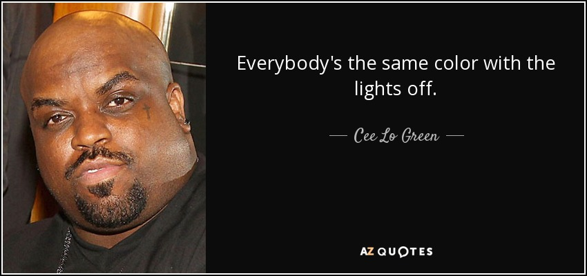 Everybody's the same color with the lights off. - Cee Lo Green