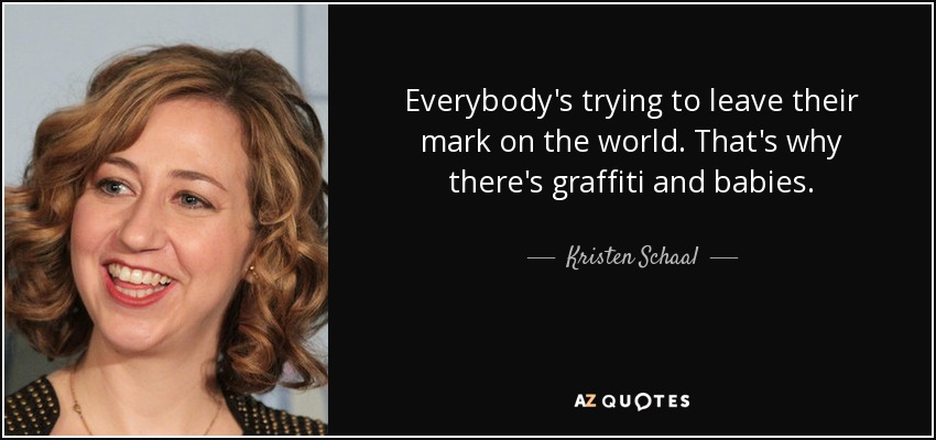 Everybody's trying to leave their mark on the world. That's why there's graffiti and babies. - Kristen Schaal