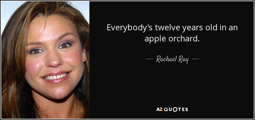 Everybody's twelve years old in an apple orchard. - Rachael Ray