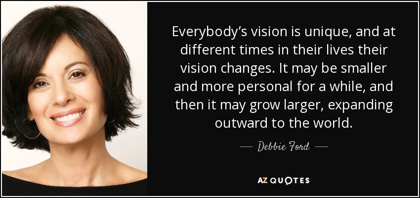 Everybody's vision is unique, and at different times in their lives their vision changes. It may be smaller and more personal for a while, and then it may grow larger, expanding outward to the world. - Debbie Ford