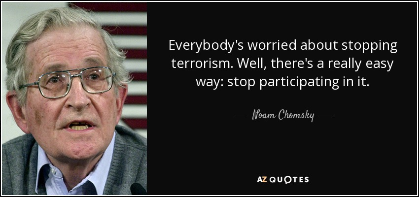 Everybody's worried about stopping terrorism. Well, there's a really easy way: stop participating in it. - Noam Chomsky