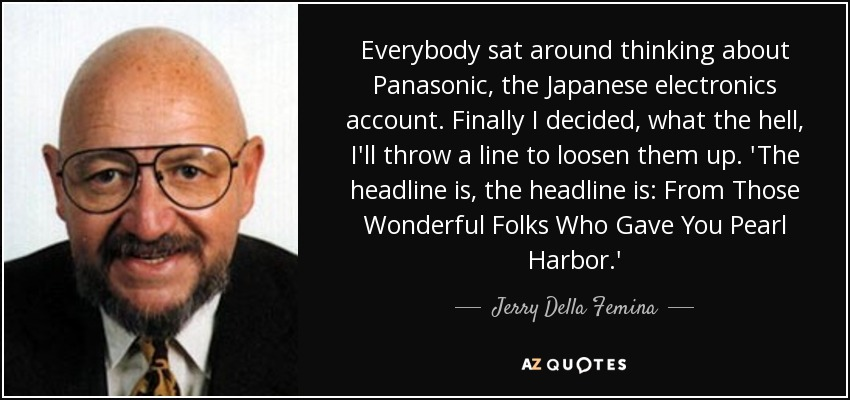 Everybody sat around thinking about Panasonic, the Japanese electronics account. Finally I decided, what the hell, I'll throw a line to loosen them up. 'The headline is, the headline is: From Those Wonderful Folks Who Gave You Pearl Harbor.' - Jerry Della Femina