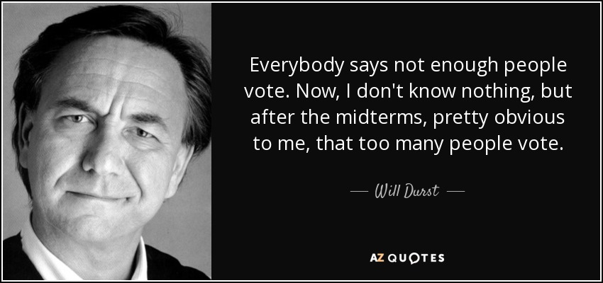 Everybody says not enough people vote. Now, I don't know nothing, but after the midterms, pretty obvious to me, that too many people vote. - Will Durst