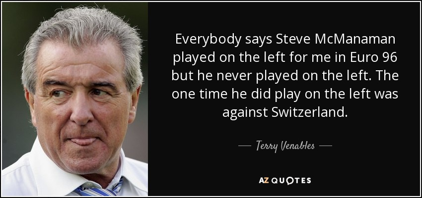 Everybody says Steve McManaman played on the left for me in Euro 96 but he never played on the left. The one time he did play on the left was against Switzerland. - Terry Venables