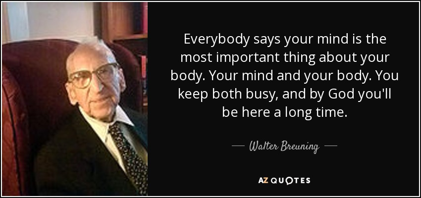 Everybody says your mind is the most important thing about your body. Your mind and your body. You keep both busy, and by God you'll be here a long time. - Walter Breuning