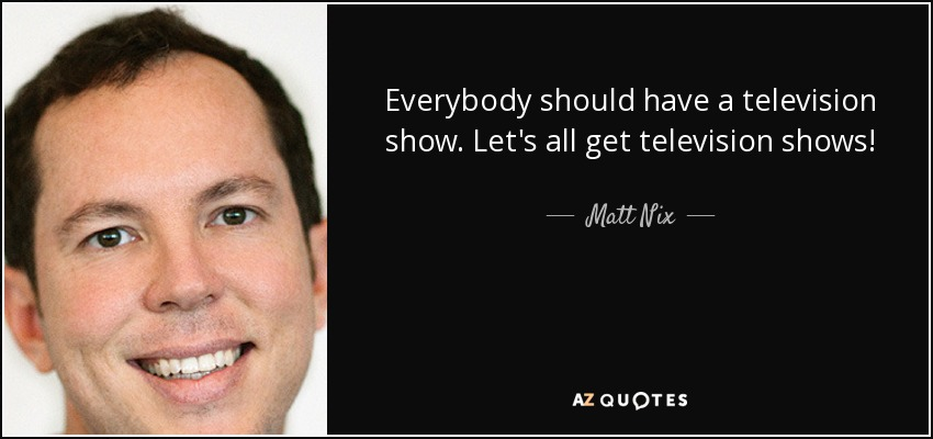 Everybody should have a television show. Let's all get television shows! - Matt Nix