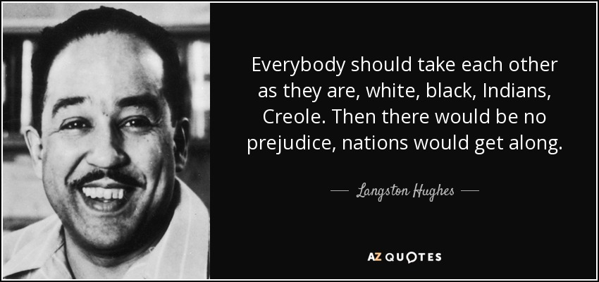 Everybody should take each other as they are, white, black, Indians, Creole. Then there would be no prejudice, nations would get along. - Langston Hughes