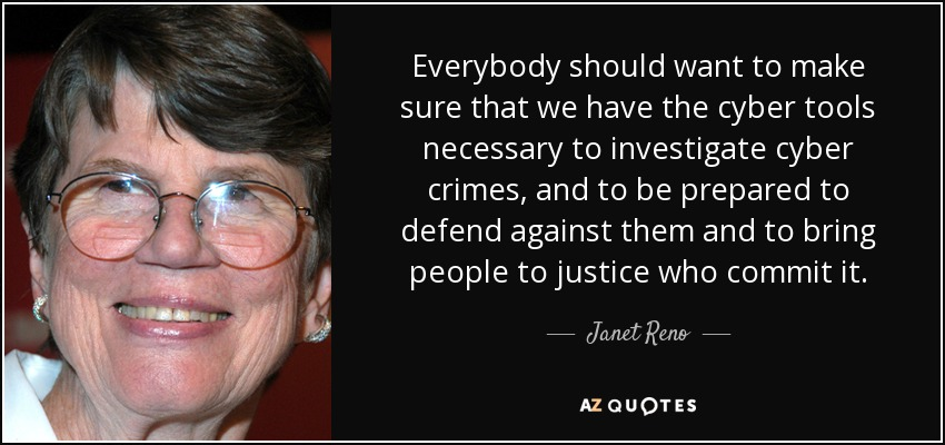 Everybody should want to make sure that we have the cyber tools necessary to investigate cyber crimes, and to be prepared to defend against them and to bring people to justice who commit it. - Janet Reno