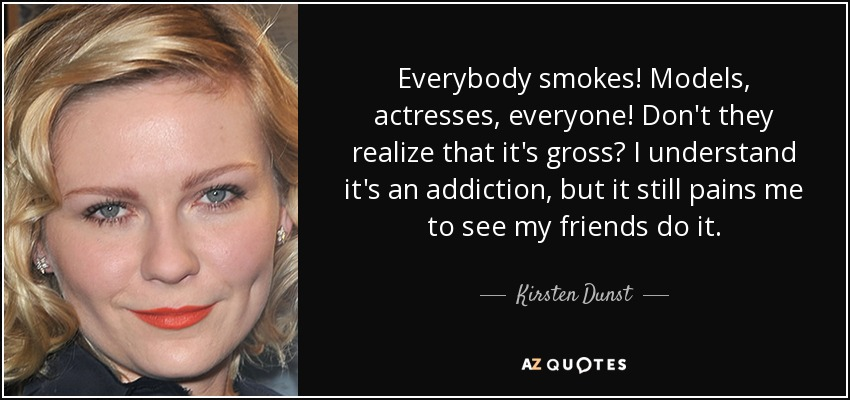 Everybody smokes! Models, actresses, everyone! Don't they realize that it's gross? I understand it's an addiction, but it still pains me to see my friends do it. - Kirsten Dunst